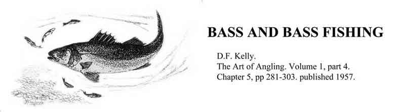 bass and bass fishing. d.f.kelly. the art of angling. molume 1, part 4. chapter 5, pp 281-303. published 1957